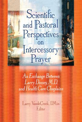 Scientific and Pastoral Perspectives on Intercessory Prayer: An Exchange Between Larry Dossey, MD, and Health Care Chaplains 9780789005182