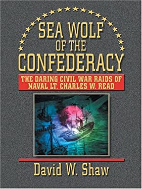 Sea Wolf of the Confederacy: The Daring Civil War Raids of Naval Lt. Charles W. Read 9780786267002