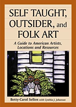 Self Taught, Outsider, and Folk Art: A Guide to American Artists, Locations and Resources 9780786407453