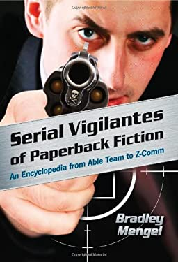Serial Vigilantes of Paperback Fiction: An Encyclopedia from Able Team to Z-Comm 9780786441655