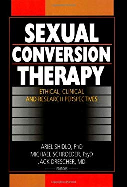Sexual Conversion Therapy: Ethical, Clinical and Research Perspectives 9780789019103