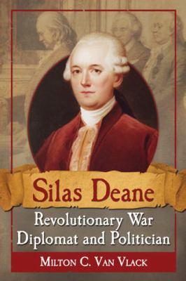 Silas Deane, Revolutionary War Diplomat and Politician 9780786472529