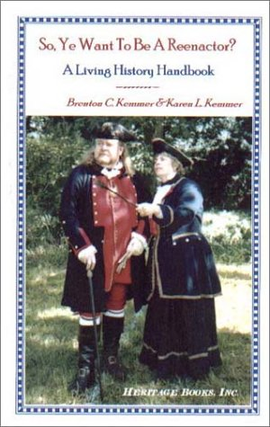 So, Ye Want to Be a Reenactor? a Living History Handbook 9780788417320