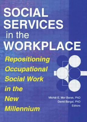 Social Services in the Workplace: Repositioning Occupational Social Work in the New Millennium 9780789008480