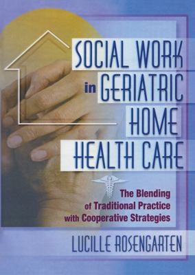 Social Work in Geriatric Home Health Care: The Blending of Traditional Practice with Cooperative Strategies 9780789007476