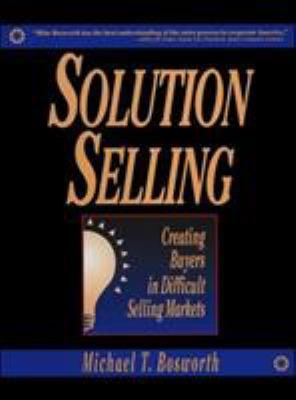 Solution Selling: Creating Buyers in Difficult Selling Markets 9780786303151