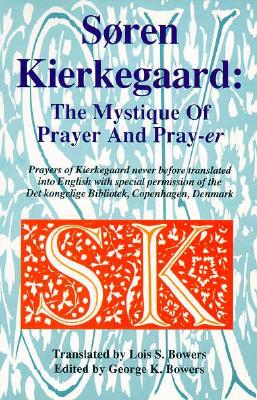 Soren Kierkegaard: The Mystique of the Prayer and the Pray-Er: Prayers of Kierkegaard Never Before Translated Into English 9780788003011