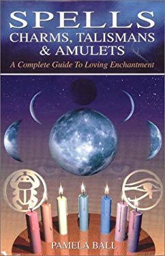 Spells, Charms, Talismans & Amulets: A Complete Guide to Loving Enchantment 9780785814108