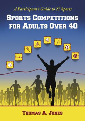 Sports Competitions for Adults Over 40: A Participants Guide to 27 Sports 9780786434657