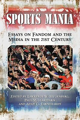 Sports Mania: Essays on Fandom and the Media in the 21st Century 9780786437269