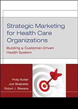 Strategic Marketing for Health Care Organizations: Building a Customer-Driven Health System 9780787984960