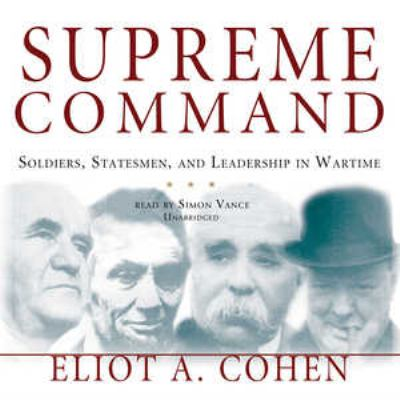 Supreme Command: Soldiers, Statesmen, and Leadership in Wartime 9780786192960
