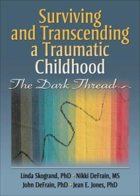 Surviving and Transcending a Traumatic Childhood: The Dark Thread 9780789032645