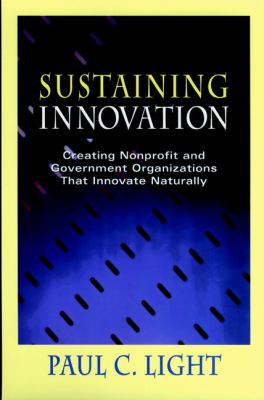 Sustaining Innovation: Creating Nonprofit and Government Organizations That Innovate Naturally 9780787940980