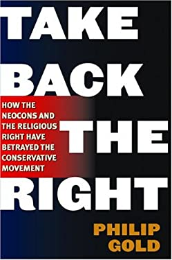 Take Back the Right: How the Neocons and the Religious Right Have Betrayed the Conservative Movement 9780786713523