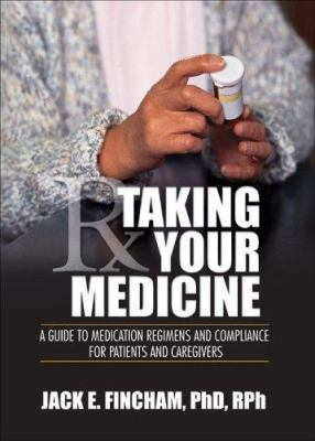 Taking Your Medicine: A Guide to Medication Regiments and Compliance for Patients and Caregivers 9780789028587