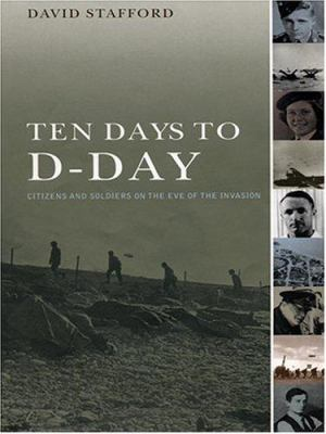 Ten Days to D-Day: Citizens and Soldiers on the Eve of the Invasion 9780786265077