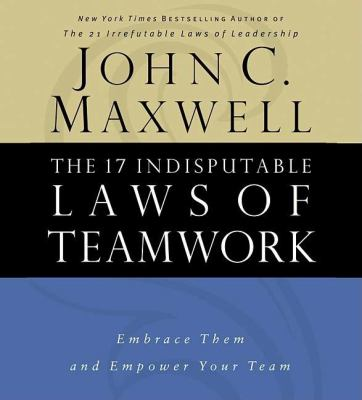 The 17 Indisputable Laws of Teamwork: Embrace Them and Empower Your Team 9780785260325