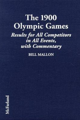 The 1900 Olympic Games: Complete Results for All Competitors in All Events with Commentary