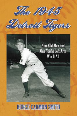 The 1945 Detroit Tigers: Nine Old Men and One Young Left Arm Win It All 9780786441969