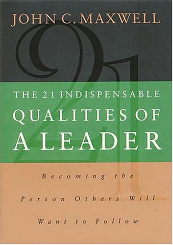 The 21 Indispensable Qualities of a Leader: Becoming the Person Others Will Want to Follow 9780785274407