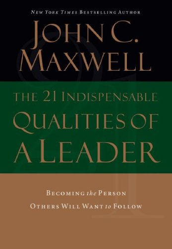 The 21 Indispensable Qualities of a Leader: Becoming the Person Others Will Want to Follow 9780785289043