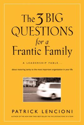 The 3 Big Questions for a Frantic Family: A Leadership Fable about Restoring Sanity to the Most Important Organization in Your Life 9780787995324
