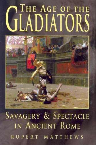 The Age of the Gladiators: Savagery & Spectacle in Ancient Rome 9780785818595
