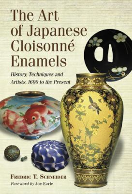 The Art of Japanese Cloisonne Enamel: History, Techniques and Artists, 1600 to the Present Fredric T. Schneider