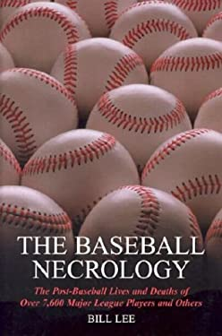 The Baseball Necrology: The Post-Baseball Lives and Deaths of Over 7,600 Major League Players and Others 9780786415397