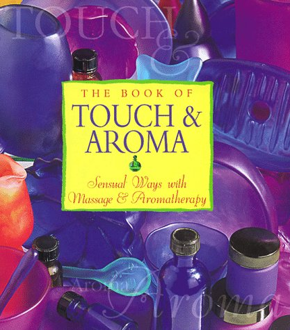 The Book of Touch & Aroma: Sensual Ways with Massage & Aromatherapy 9780783552569