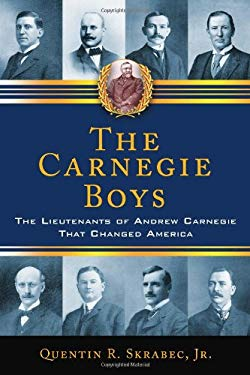 The Carnegie Boys: The Lieutenants of Andrew Carnegie That Changed America 9780786464555