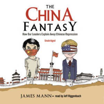 The China Fantasy: How Our Leaders Explain Away Chinese Repression 9780786170036