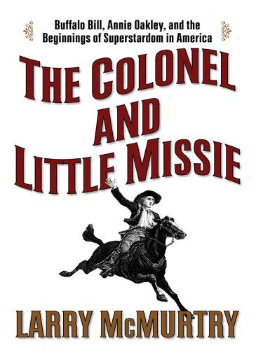 The Colonel and Little Missie: Buffalo Bill, Annie Oakley, and the Beginnings of Superstardom in America 9780786278589