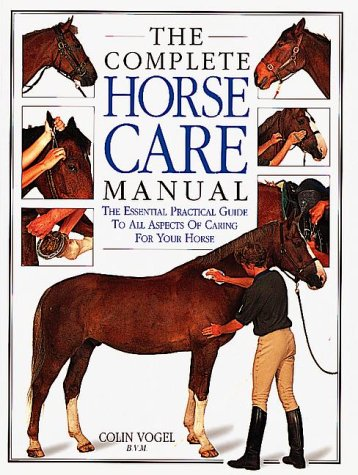 Complete Horse Care Manual : The Essential Practical Guide to All Aspects of Caring for Your Horse