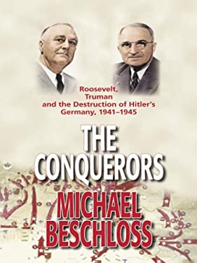 The Conquerors: Roosevelt, Truman and the Destruction of Hitler's Germany, 1941-1945 9780786251711