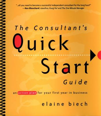 The Consultant's Quick Start Guide: An Action Plan for Your First Year in Business 9780787956677