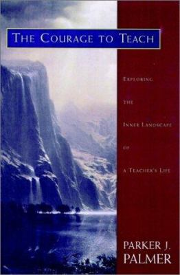 The Courage to Teach: Exploring the Inner Landscape of a Teacher's Life 9780787910587