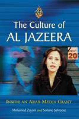 The Culture of Al Jazeera: Inside an Arab Media Giant 9780786429615