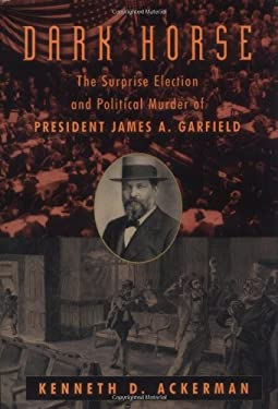 The Dark Horse: The Surprise Election and Political Murder of President James A. Garfield 9780786711512