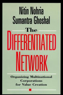 The Differentiated Network: Organizing Multinational Corporations for Value Creation 9780787903312