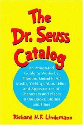 The Dr. Seuss Catalog: An Annotated Guide to Works by Theodor Geisel in All Media, Writings about Him, and Appearances of Characters and Plac 9780786422234