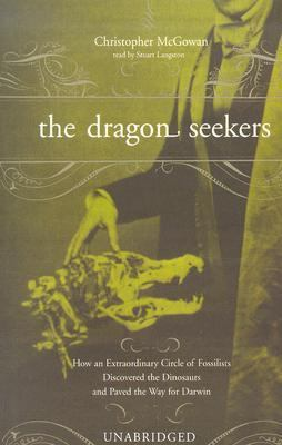 The Dragon Seekers: How an Extraordinary Circle of Fossilists Discovered the Dinosaurs and Paved the Way for Darwin 9780786126385