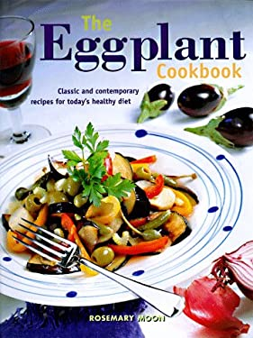 The Eggplant Cookbook: Classic and Contemporary Recipes for Today's Healthy Diet 9780785808961