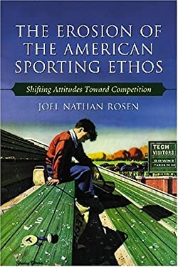 The Erosion of the American Sporting Ethos: Shifting Attitudes Toward Competition 9780786429172