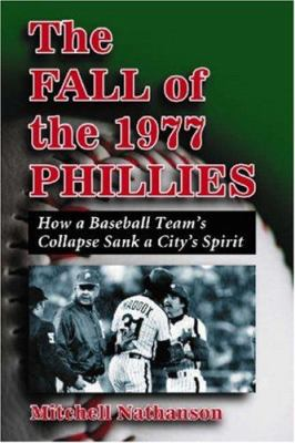 The Fall of the 1977 Phillies: How a Baseball Team's Collapse Sank a City's Spirit 9780786432172