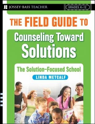 The Field Guide to Counseling Toward Solutions: The Solution-Focused School 9780787998073