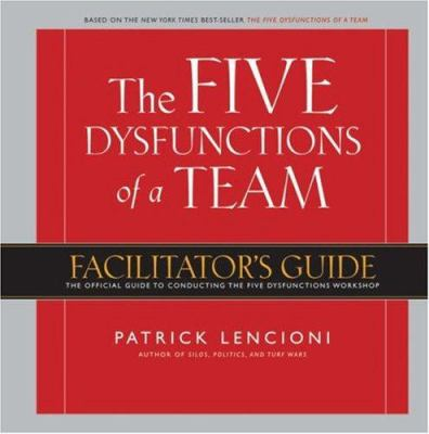 The Five Dysfunctions of a Team: Facilitator's Guide: The Official Guide to Conducting the Five Dysfunctions Workshop 9780787986193