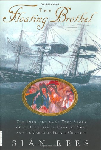 The Floating Brothel: The Extraordinary True Story of an Eighteenth-Century Ship and Its Cargo of Female Convicts 9780786867875