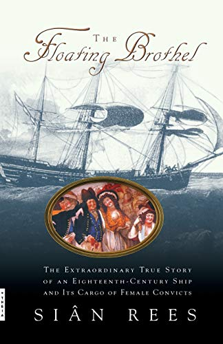 The Floating Brothel: The Extraordinary True Story of an Eighteenth-Century Ship and Its Cargo of Female Convicts 9780786886746